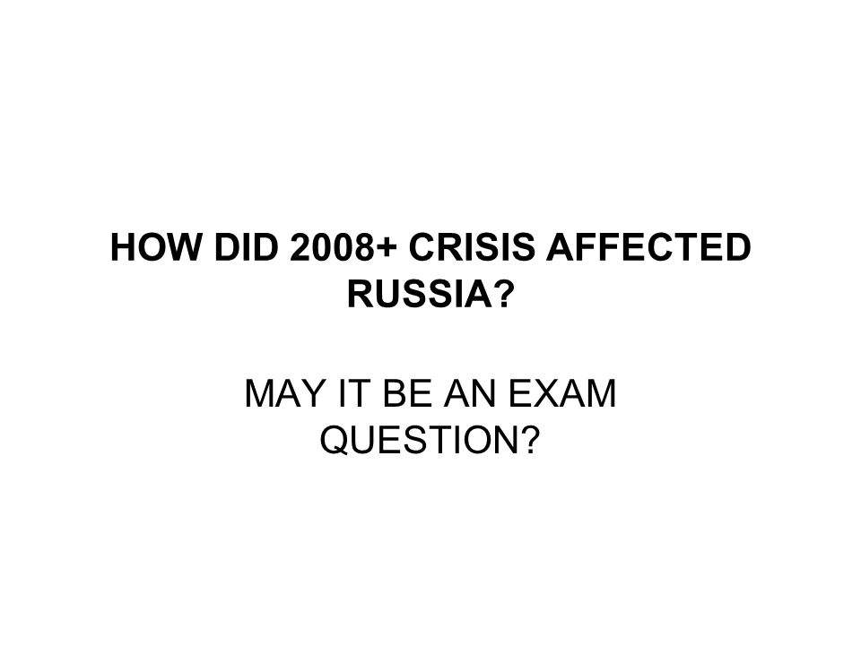 HOW DID 2008+ CRISIS AFFECTED RUSSIA MAY IT BE AN EXAM QUESTION