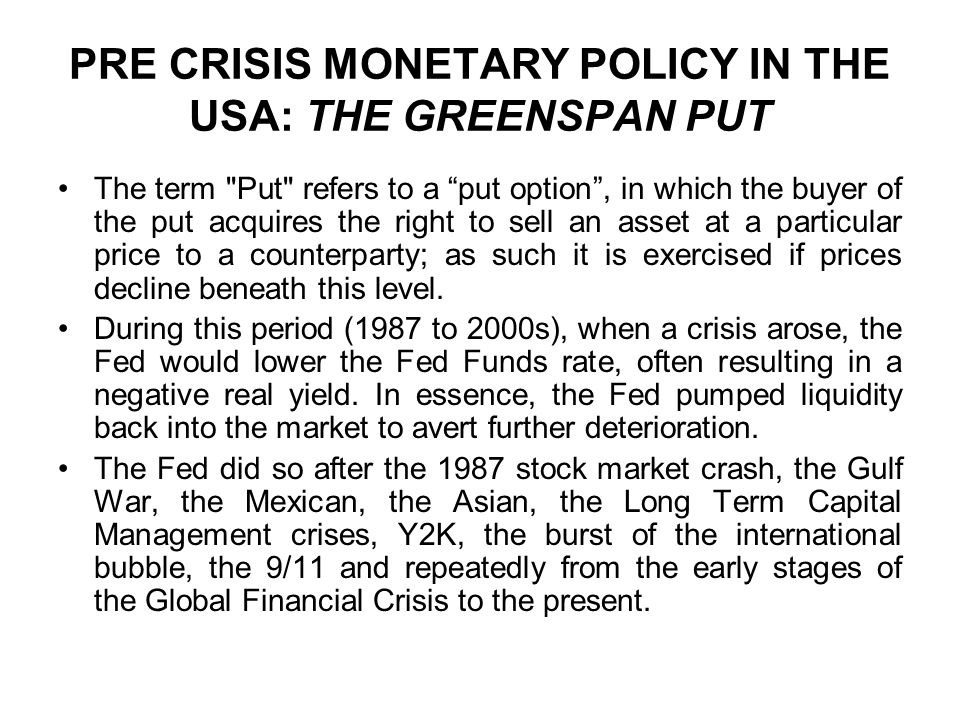 PRE CRISIS MONETARY POLICY IN THE USA: THE GREENSPAN PUT The term Put refers to a put option , in which the buyer of the put acquires the right to sell an asset at a particular price to a counterparty; as such it is exercised if prices decline beneath this level.