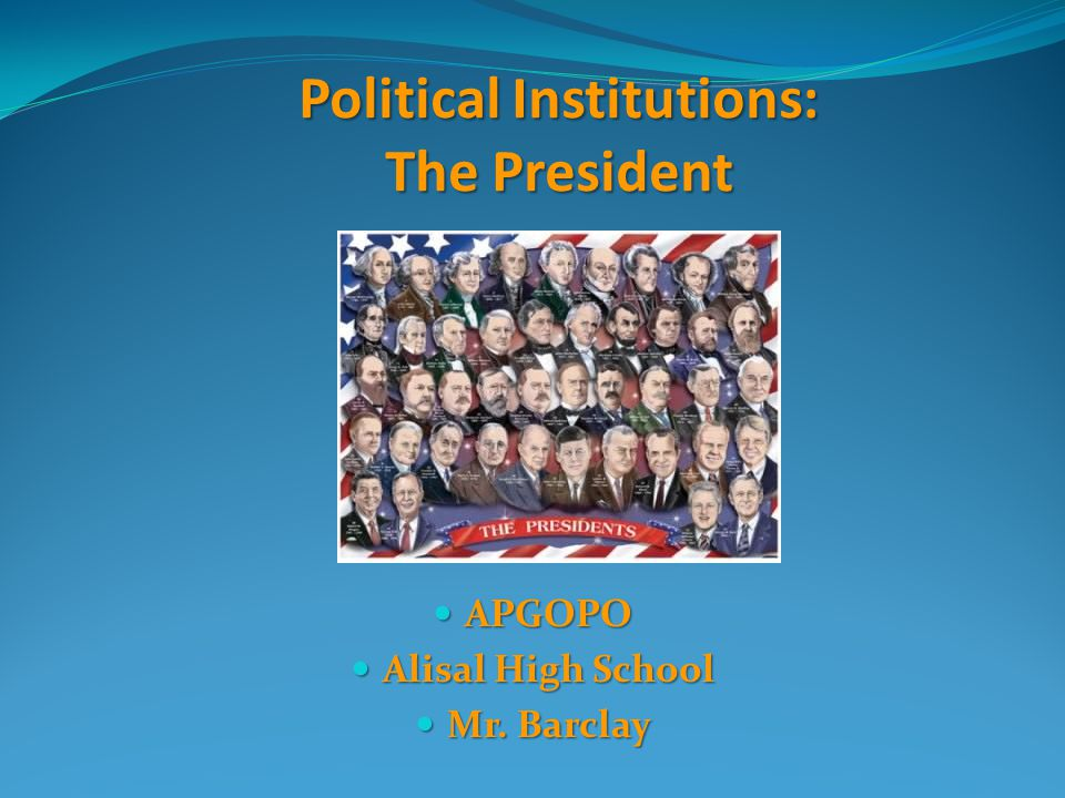 Political Institutions: The President APGOPO APGOPO Alisal High School Alisal High School Mr. Barclay Mr. Barclay