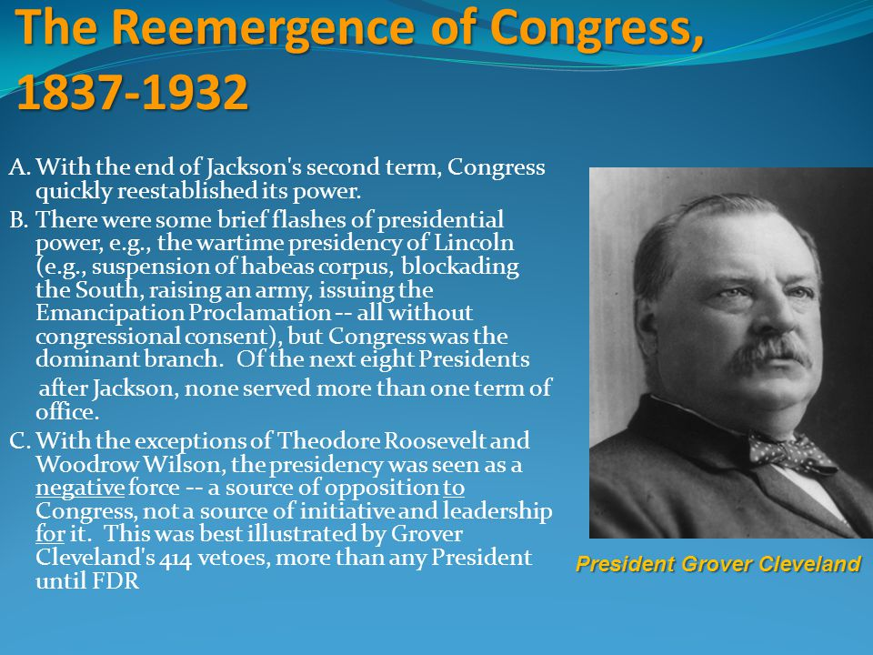 The Reemergence of Congress, 1837-1932 A.With the end of Jackson's second term, Congress quickly reestablished its power. B.There were some brief flas