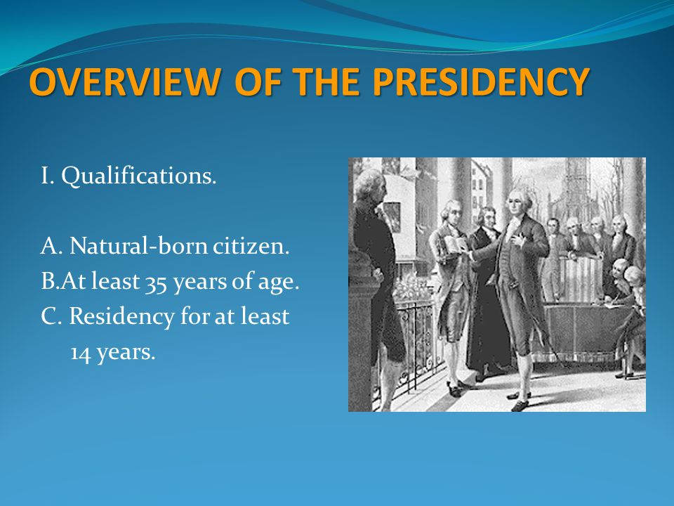 OVERVIEW OF THE PRESIDENCY I.Qualifications. A. Natural-born citizen. B.At least 35 years of age. C. Residency for at least 14 years.