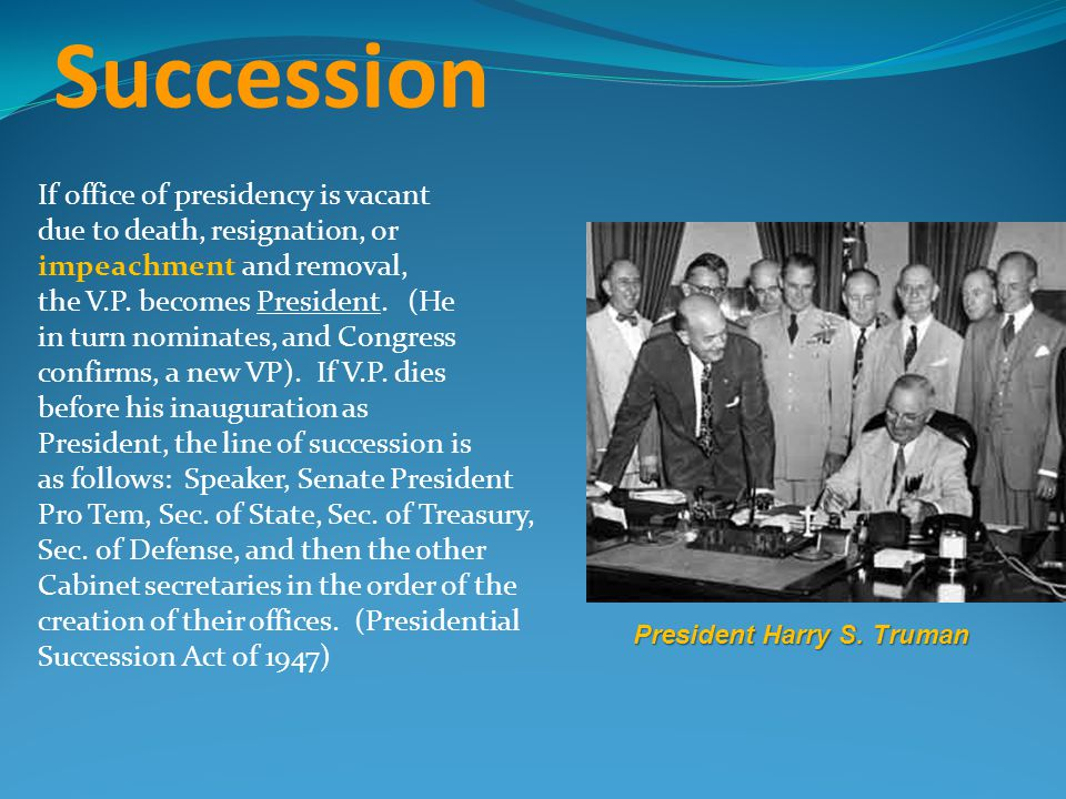 Succession If office of presidency is vacant due to death, resignation, or impeachment and removal, the V.P.