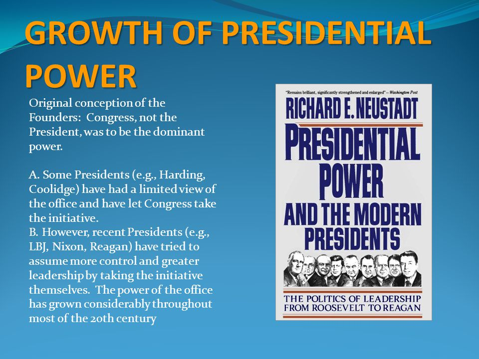 GROWTH OF PRESIDENTIAL POWER Original conception of the Founders: Congress, not the President, was to be the dominant power.