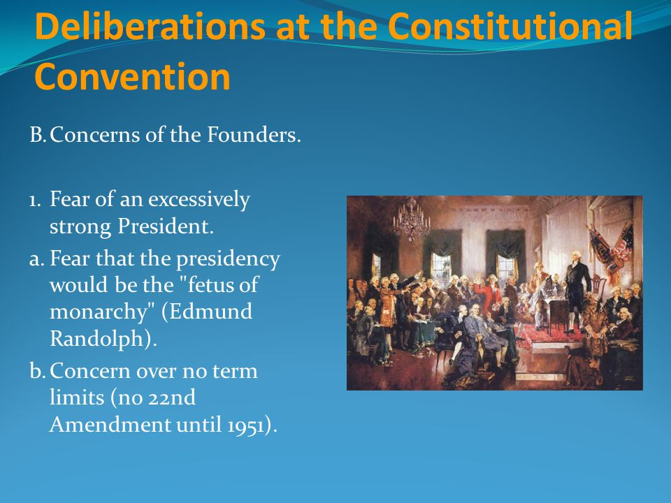 Deliberations at the Constitutional Convention B.Concerns of the Founders. 1.Fear of an excessively strong President. a.Fear that the presidency would