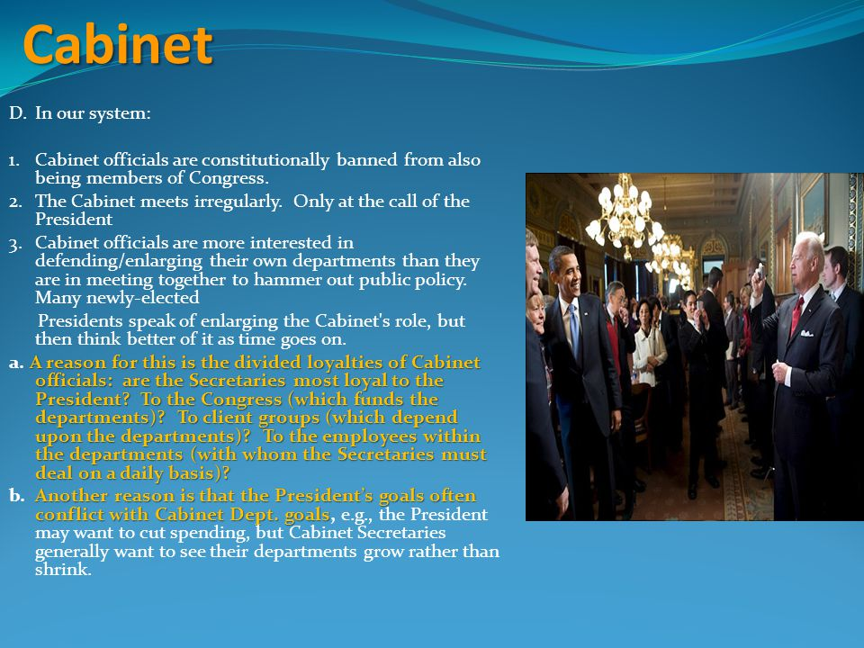 Cabinet D.In our system: 1.Cabinet officials are constitutionally banned from also being members of Congress. 2.The Cabinet meets irregularly. Only at
