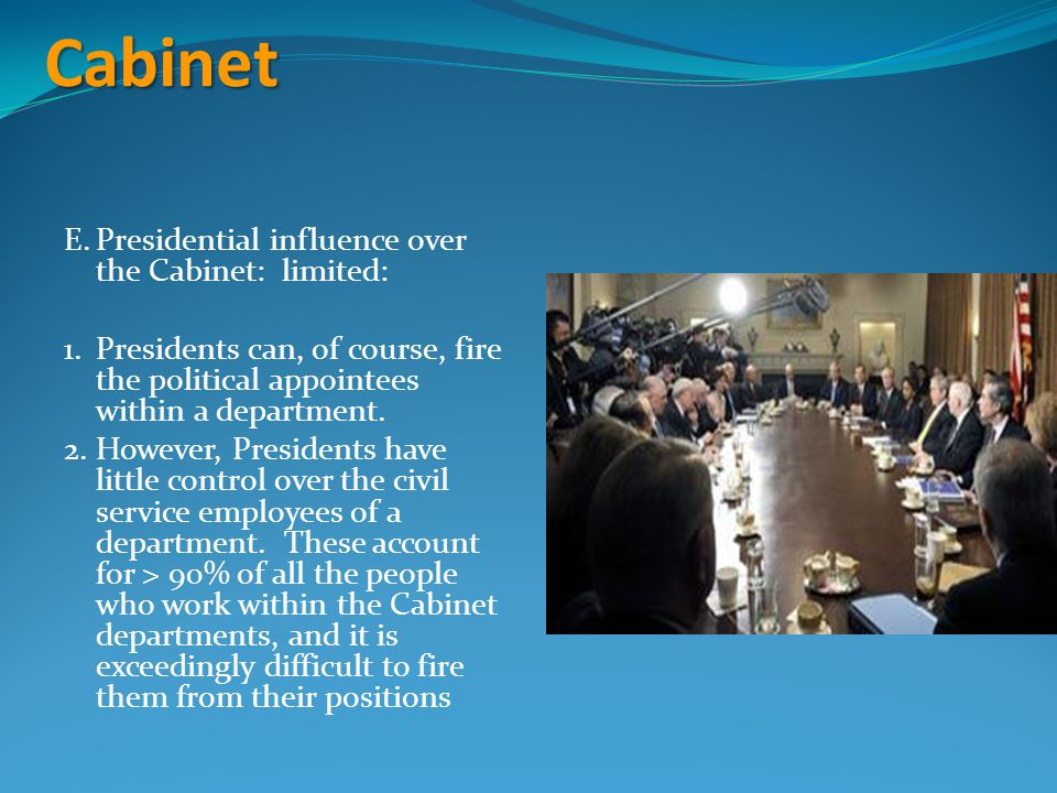 Cabinet E.Presidential influence over the Cabinet: limited: 1.Presidents can, of course, fire the political appointees within a department.