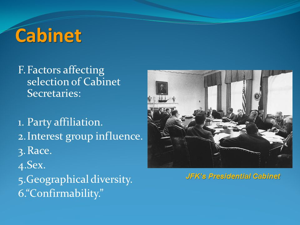 Cabinet F.Factors affecting selection of Cabinet Secretaries: 1.Party affiliation. 2.Interest group influence. 3.Race. 4.Sex. 5.Geographical diversity