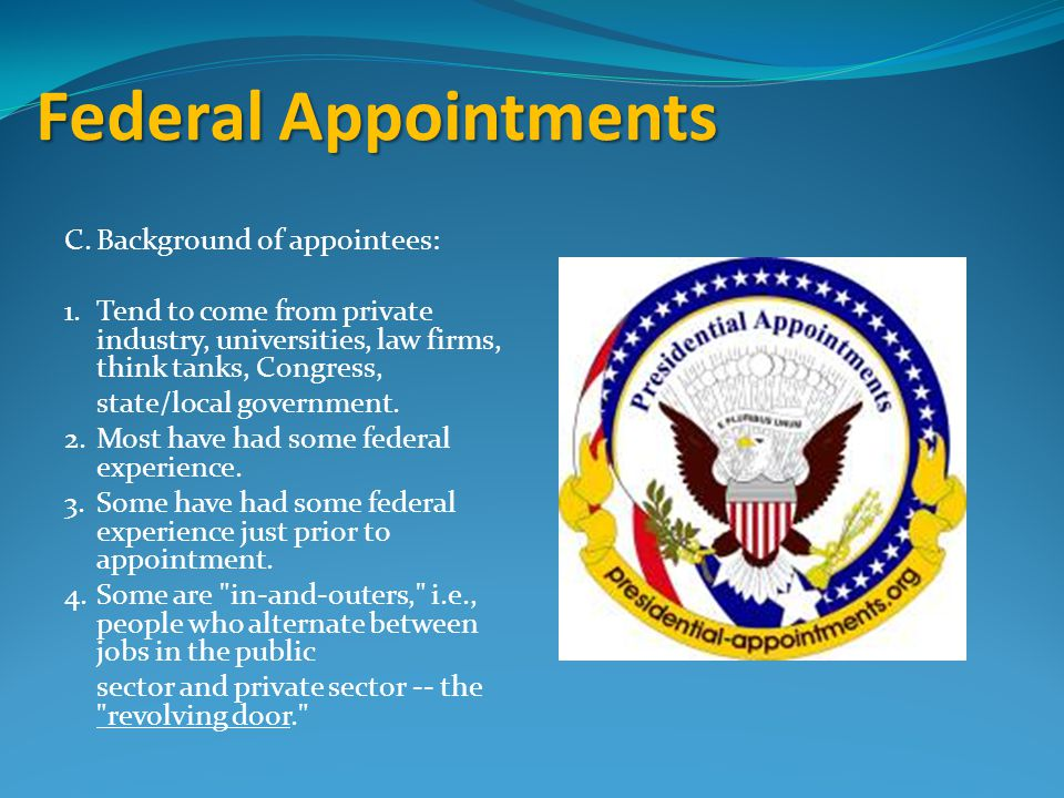 Federal Appointments C.Background of appointees: 1.Tend to come from private industry, universities, law firms, think tanks, Congress, state/local government.