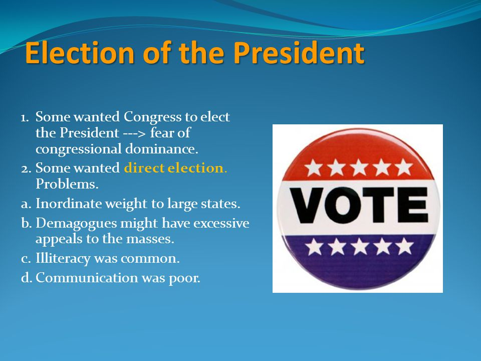 Election of the President 1.Some wanted Congress to elect the President ---> fear of congressional dominance. 2.Some wanted direct election. Problems.