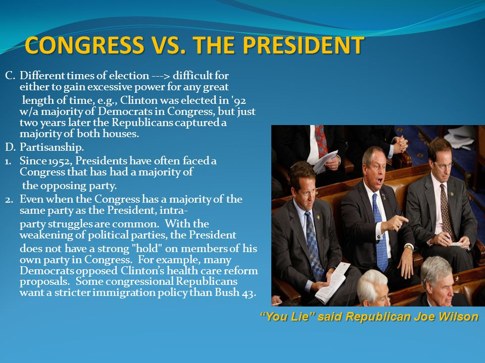 CONGRESS VS. THE PRESIDENT C.Different times of election ---> difficult for either to gain excessive power for any great length of time, e.g., Clinton