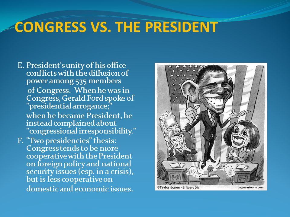 CONGRESS VS. THE PRESIDENT E.President's unity of his office conflicts with the diffusion of power among 535 members of Congress. When he was in Congr