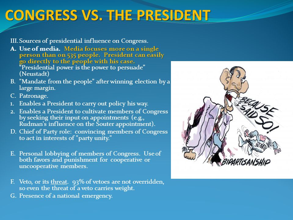 CONGRESS VS. THE PRESIDENT III.Sources of presidential influence on Congress. Media focuses more on a single person than on 535 people. President can