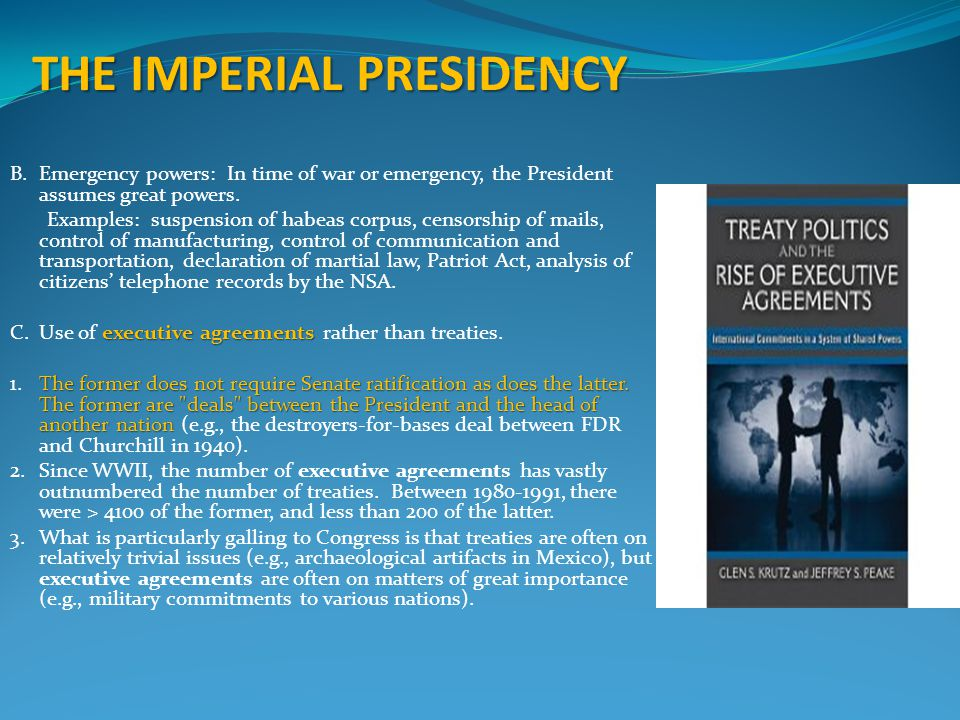 THE IMPERIAL PRESIDENCY B.Emergency powers: In time of war or emergency, the President assumes great powers. Examples: suspension of habeas corpus, ce