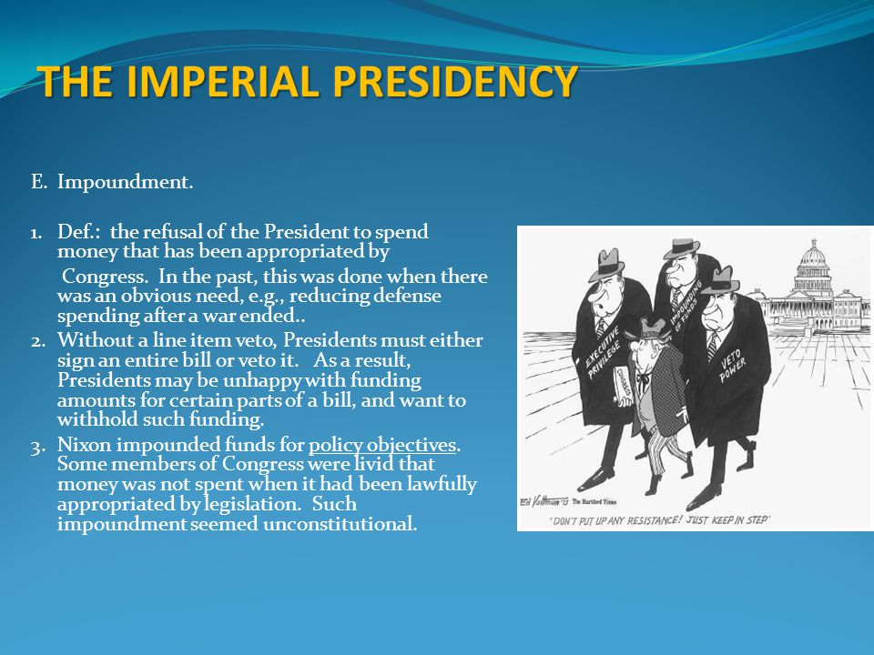 THE IMPERIAL PRESIDENCY E.Impoundment. 1.Def.: the refusal of the President to spend money that has been appropriated by Congress. In the past, this w