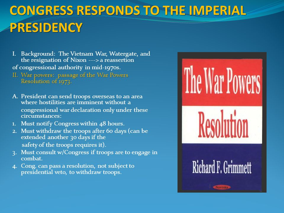 CONGRESS RESPONDS TO THE IMPERIAL PRESIDENCY I.Background: The Vietnam War, Watergate, and the resignation of Nixon ---> a reassertion of congressiona