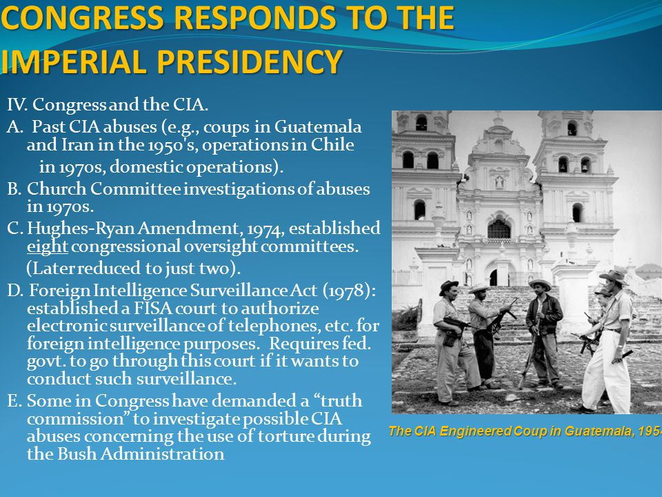 CONGRESS RESPONDS TO THE IMPERIAL PRESIDENCY IV. Congress and the CIA. A. Past CIA abuses (e.g., coups in Guatemala and Iran in the 1950's, operations