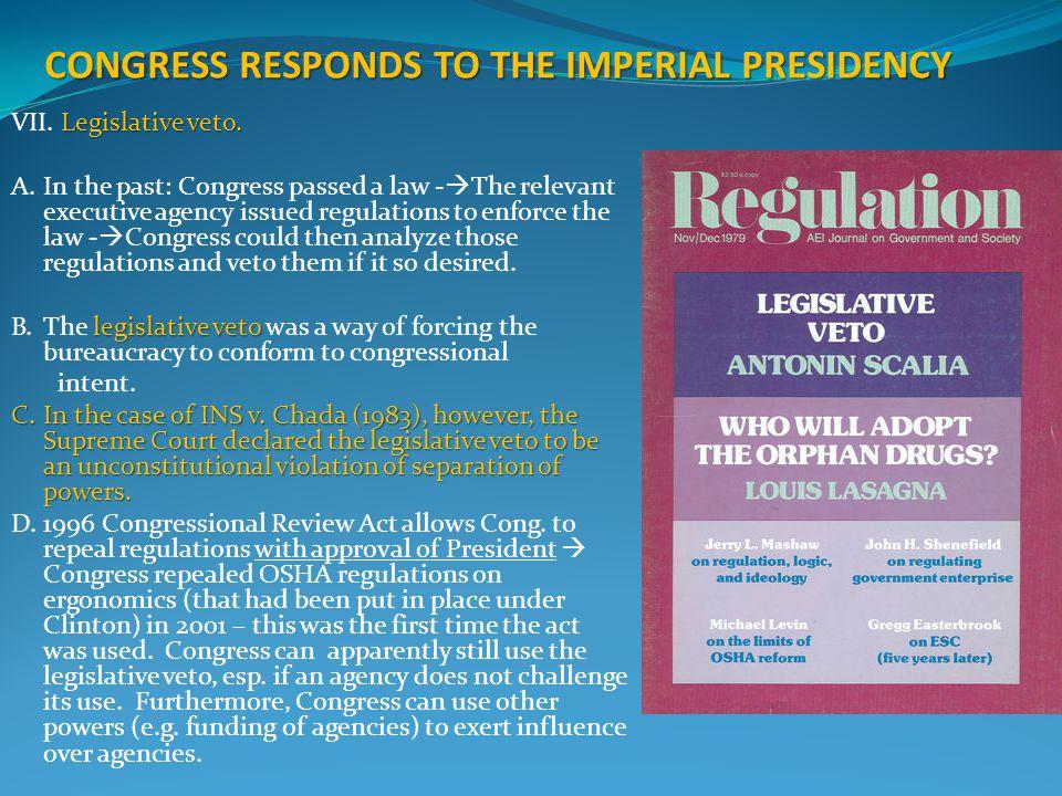 CONGRESS RESPONDS TO THE IMPERIAL PRESIDENCY Legislative veto. VII. Legislative veto. A.In the past: Congress passed a law -  The relevant executive