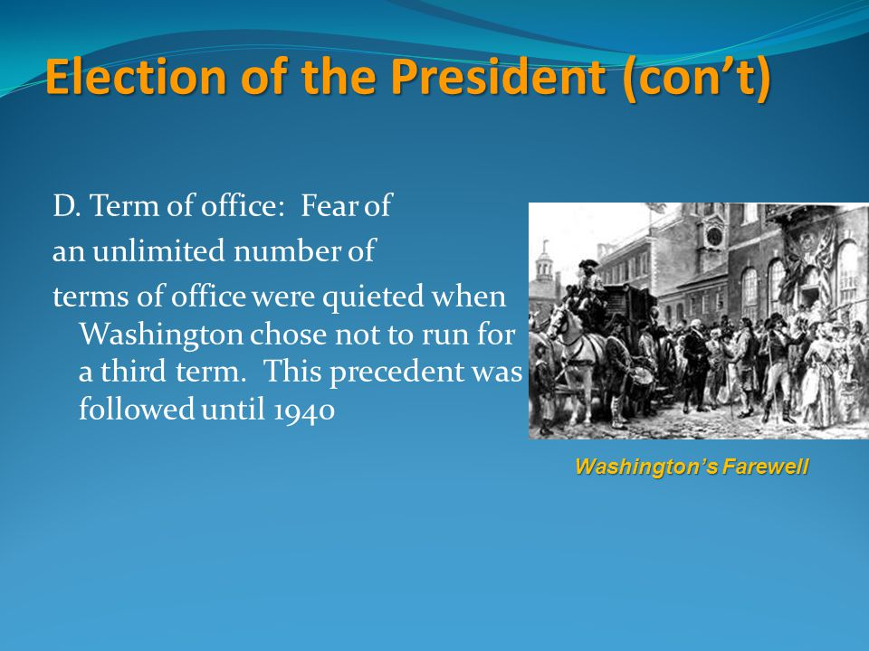 Election of the President (con't) D. Term of office: Fear of an unlimited number of terms of office were quieted when Washington chose not to run for