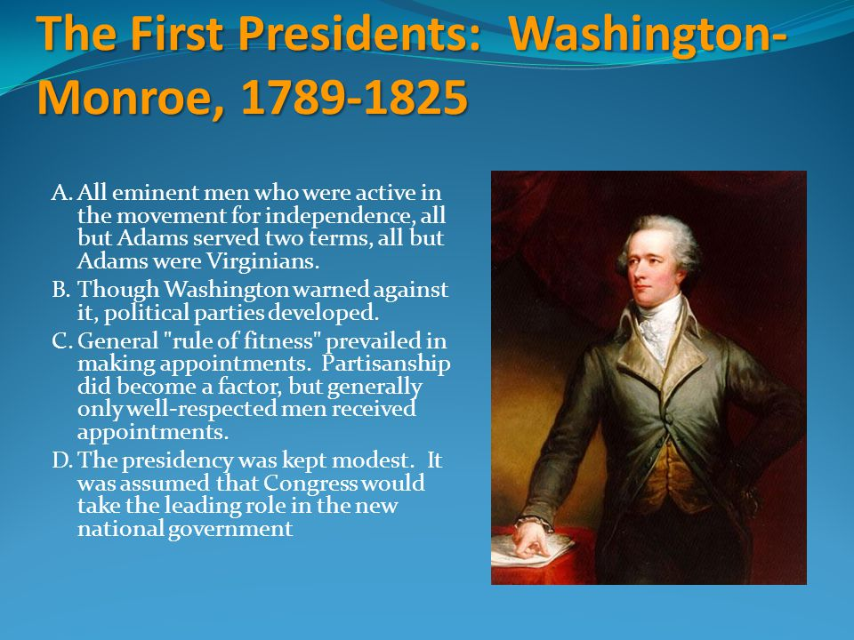 The First Presidents: Washington- Monroe, 1789-1825 A.All eminent men who were active in the movement for independence, all but Adams served two terms