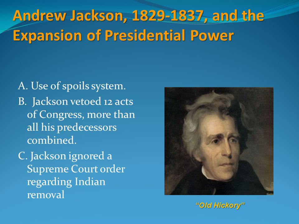 Andrew Jackson, 1829-1837, and the Expansion of Presidential Power A. Use of spoils system. B. Jackson vetoed 12 acts of Congress, more than all his p