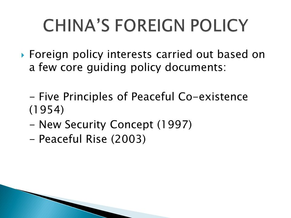  Foreign policy interests carried out based on a few core guiding policy documents: - Five Principles of Peaceful Co-existence (1954) - New Security Concept (1997) - Peaceful Rise (2003)