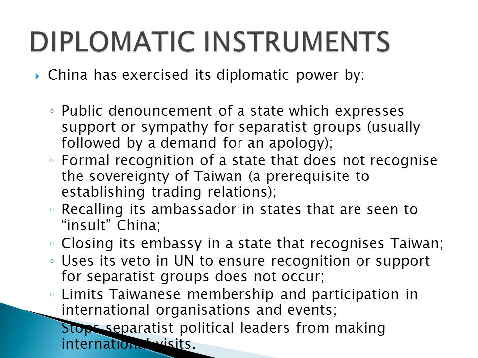  China has exercised its diplomatic power by: ◦ Public denouncement of a state which expresses support or sympathy for separatist groups (usually followed by a demand for an apology); ◦ Formal recognition of a state that does not recognise the sovereignty of Taiwan (a prerequisite to establishing trading relations); ◦ Recalling its ambassador in states that are seen to insult China; ◦ Closing its embassy in a state that recognises Taiwan; ◦ Uses its veto in UN to ensure recognition or support for separatist groups does not occur; ◦ Limits Taiwanese membership and participation in international organisations and events; ◦ Stops separatist political leaders from making international visits.