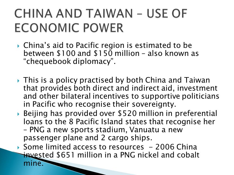  China's aid to Pacific region is estimated to be between $100 and $150 million – also known as chequebook diplomacy .