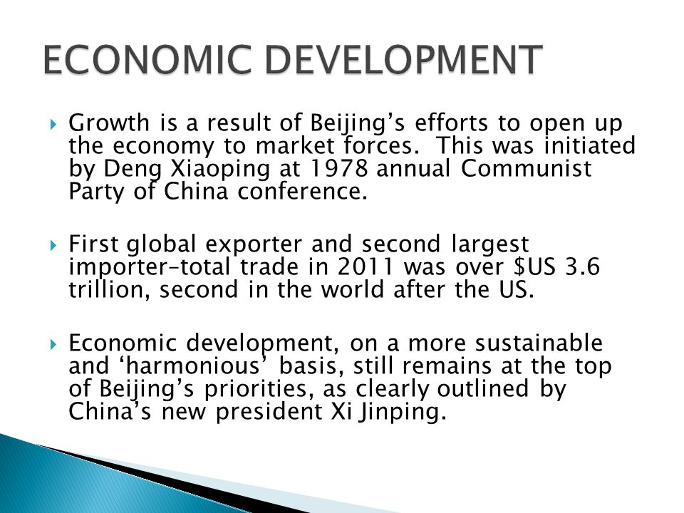  Actions supporting economic development: ◦ Joined WTO in 2002 ◦ Allowed private ownership of homes in 2004 ◦ Passed legislation making foreign investment into China easier ◦ Dropped average tariffs from 56% in 1982 to 9.8% in 2011.