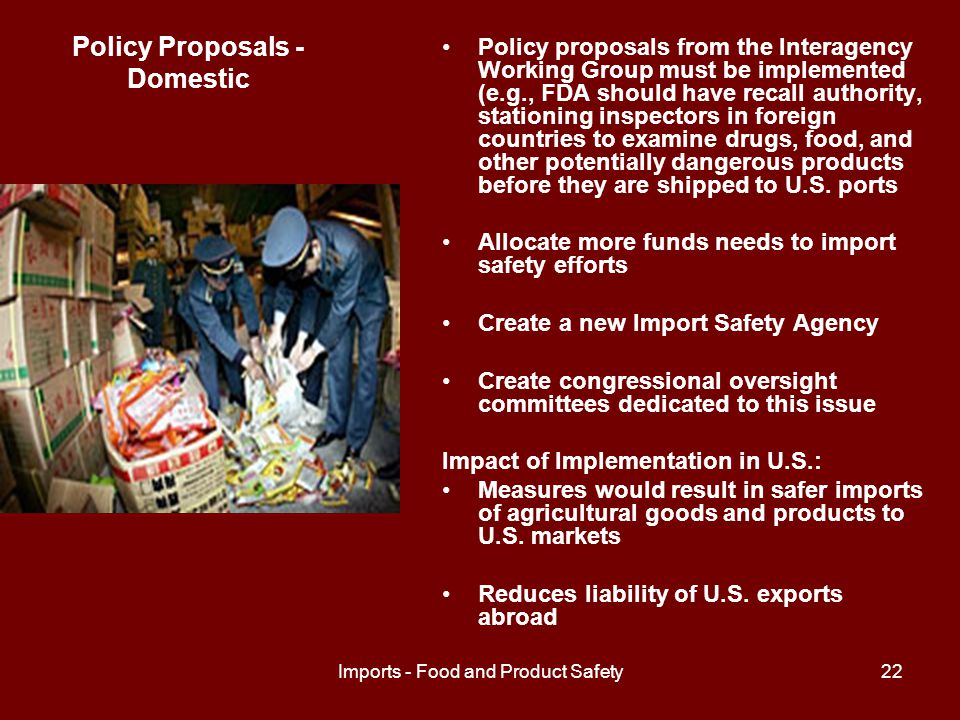 Imports - Food and Product Safety22 Policy Proposals - Domestic Policy proposals from the Interagency Working Group must be implemented (e.g., FDA should have recall authority, stationing inspectors in foreign countries to examine drugs, food, and other potentially dangerous products before they are shipped to U.S.