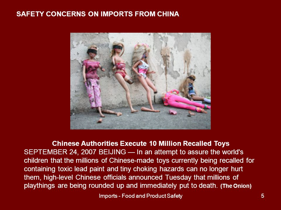 Imports - Food and Product Safety5 Chinese Authorities Execute 10 Million Recalled Toys SEPTEMBER 24, 2007 BEIJING — In an attempt to assure the world s children that the millions of Chinese-made toys currently being recalled for containing toxic lead paint and tiny choking hazards can no longer hurt them, high-level Chinese officials announced Tuesday that millions of playthings are being rounded up and immediately put to death.