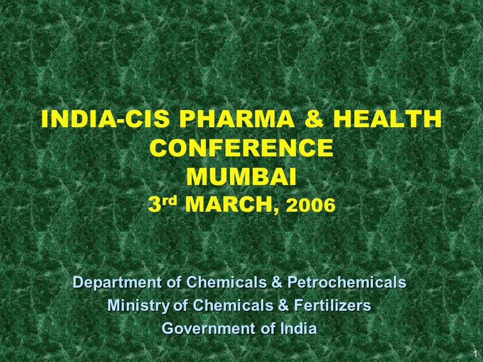 1 INDIA-CIS PHARMA & HEALTH CONFERENCE MUMBAI 3 rd MARCH, 2006 Department of Chemicals & Petrochemicals Ministry of Chemicals & Fertilizers Government of India
