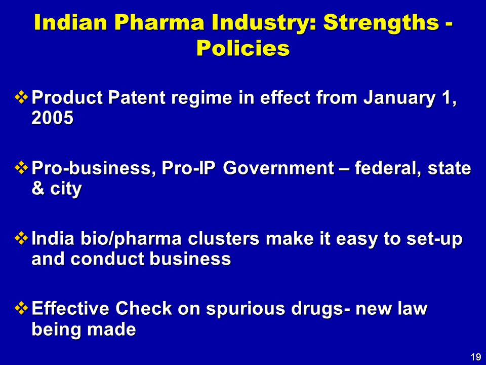 19 Indian Pharma Industry: Strengths - Policies  Product Patent regime in effect from January 1, 2005  Pro-business, Pro-IP Government – federal, state & city  India bio/pharma clusters make it easy to set-up and conduct business  Effective Check on spurious drugs- new law being made