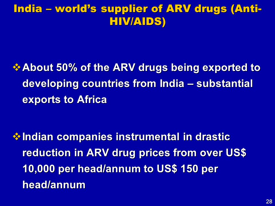 28 India – world's supplier of ARV drugs (Anti- HIV/AIDS)  About 50% of the ARV drugs being exported to developing countries from India – substantial exports to Africa  Indian companies instrumental in drastic reduction in ARV drug prices from over US$ 10,000 per head/annum to US$ 150 per head/annum