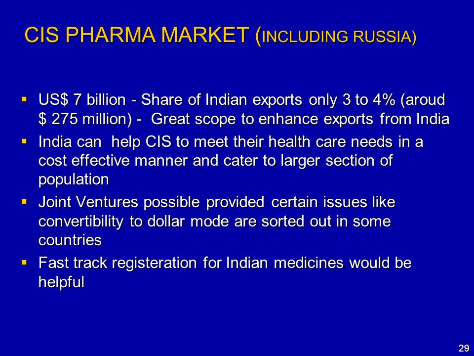 29 CIS PHARMA MARKET ( INCLUDING RUSSIA)  US$ 7 billion - Share of Indian exports only 3 to 4% (aroud $ 275 million) - Great scope to enhance exports from India  India can help CIS to meet their health care needs in a cost effective manner and cater to larger section of population  Joint Ventures possible provided certain issues like convertibility to dollar mode are sorted out in some countries  Fast track registeration for Indian medicines would be helpful