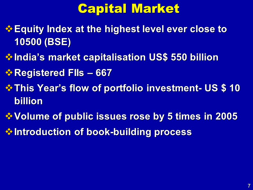 7 Capital Market  Equity Index at the highest level ever close to 10500 (BSE)  India's market capitalisation US$ 550 billion  Registered FIIs – 667  This Year's flow of portfolio investment- US $ 10 billion  Volume of public issues rose by 5 times in 2005  Introduction of book-building process