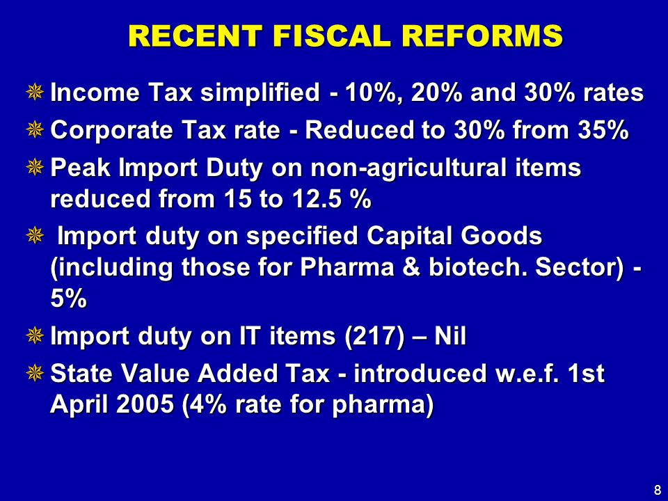 8 RECENT FISCAL REFORMS  Income Tax simplified - 10%, 20% and 30% rates  Corporate Tax rate - Reduced to 30% from 35%  Peak Import Duty on non-agricultural items reduced from 15 to 12.5 %  Import duty on specified Capital Goods (including those for Pharma & biotech.