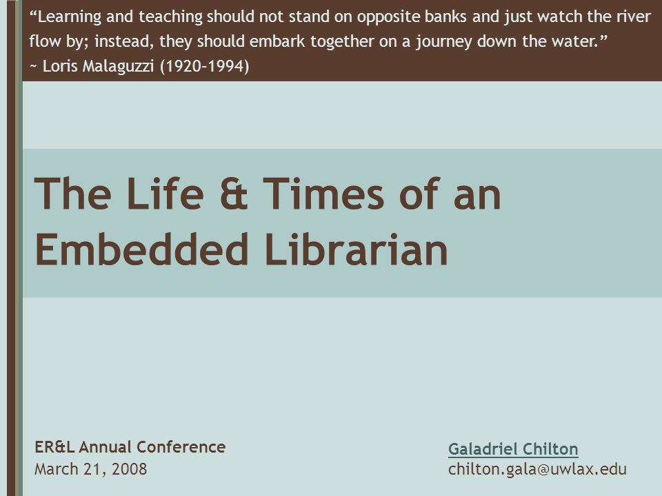 The Life & Times of an Embedded Librarian ER&L Annual Conference March 21, 2008 Learning and teaching should not stand on opposite banks and just watch the river flow by; instead, they should embark together on a journey down the water. ~ Loris Malaguzzi (1920–1994) Galadriel Chilton chilton.gala@uwlax.edu
