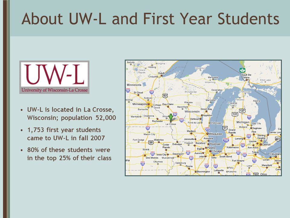 About UW-L and First Year Students UW-L is located in La Crosse, Wisconsin; population 52,000 1,753 first year students came to UW-L in fall 2007 80%