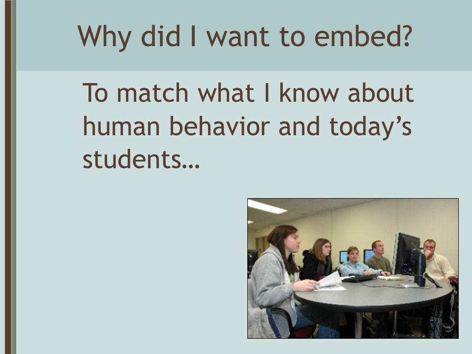 Why did I want to embed? To match what I know about human behavior and today's students…