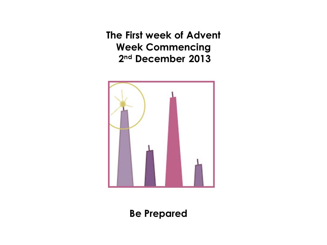 The First week of Advent Week Commencing 2 nd December 2013 Be Prepared