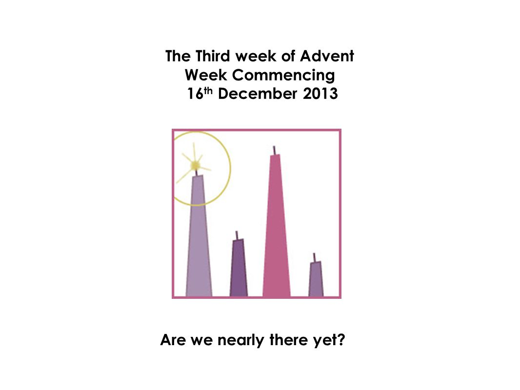 The Third week of Advent Week Commencing 16 th December 2013 Are we nearly there yet