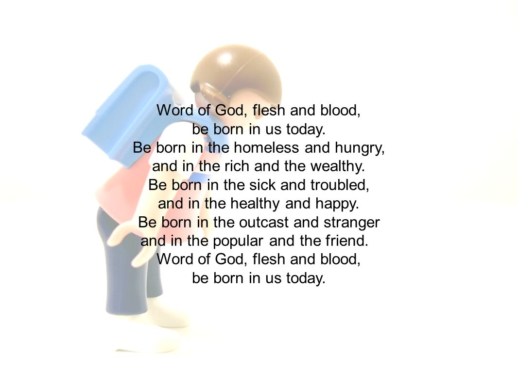 Word of God, flesh and blood, be born in us today.