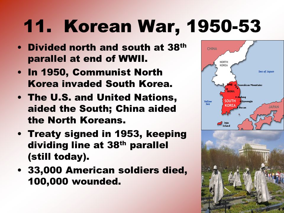 11. Korean War, 1950-53 Divided north and south at 38 th parallel at end of WWII.