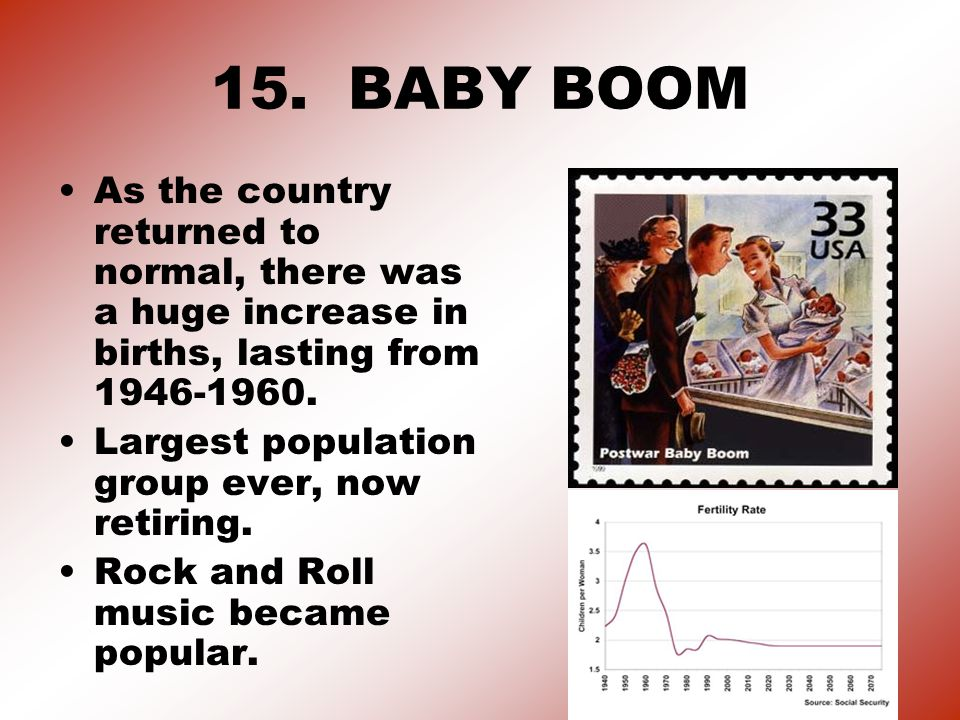15. BABY BOOM As the country returned to normal, there was a huge increase in births, lasting from 1946-1960. Largest population group ever, now retir
