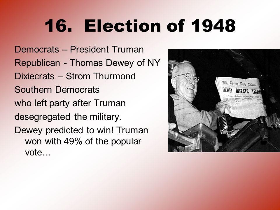 16. Election of 1948 Democrats – President Truman Republican - Thomas Dewey of NY Dixiecrats – Strom Thurmond Southern Democrats who left party after