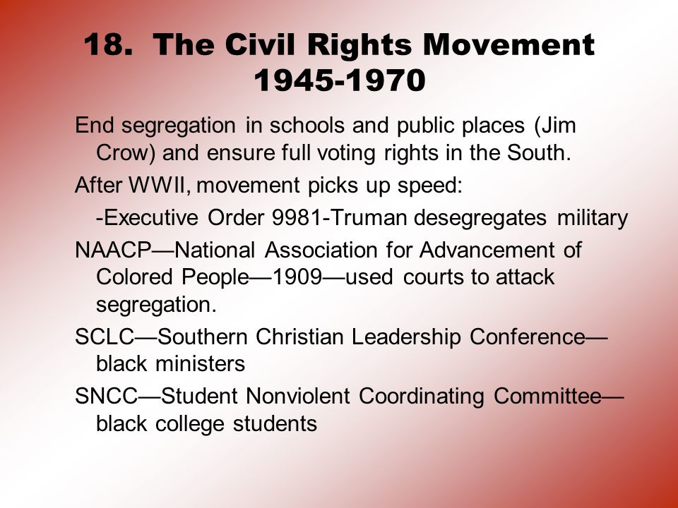 18. The Civil Rights Movement 1945-1970 End segregation in schools and public places (Jim Crow) and ensure full voting rights in the South. After WWII