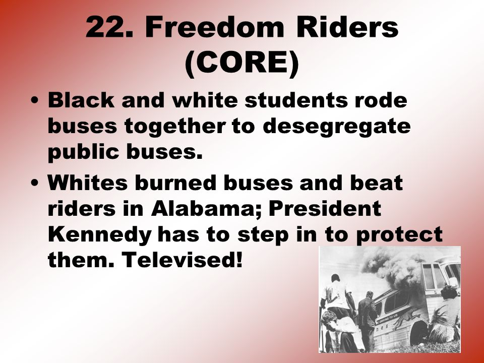 22. Freedom Riders (CORE) Black and white students rode buses together to desegregate public buses.