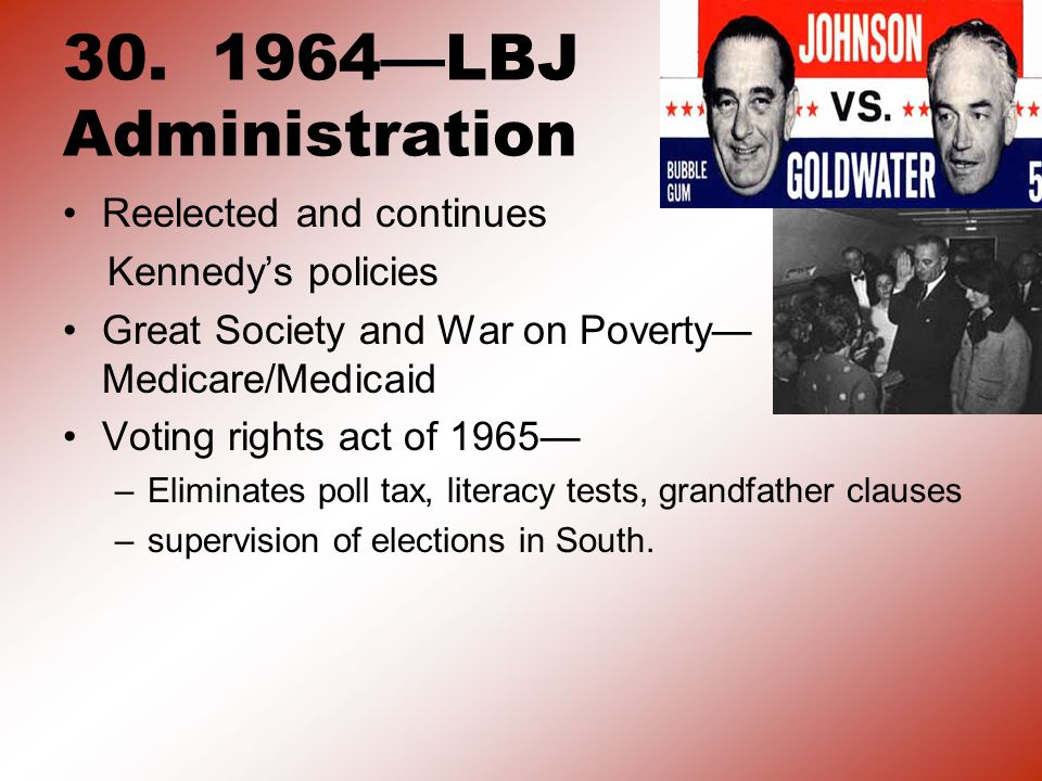 30. 1964—LBJ Administration Reelected and continues Kennedy's policies Great Society and War on Poverty— Medicare/Medicaid Voting rights act of 1965—