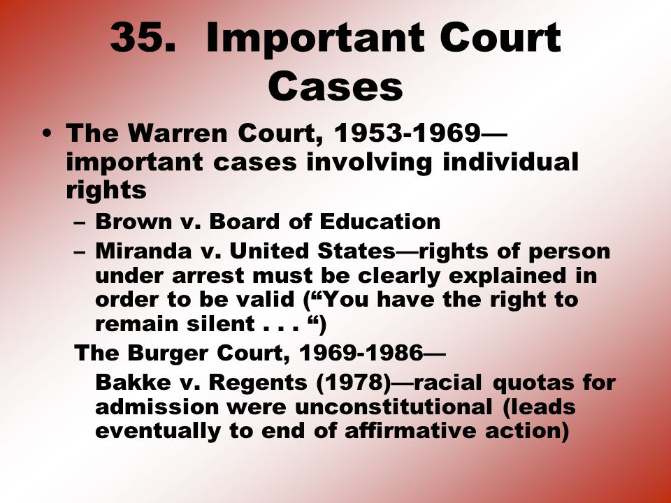 35. Important Court Cases The Warren Court, 1953-1969— important cases involving individual rights –Brown v. Board of Education –Miranda v. United Sta