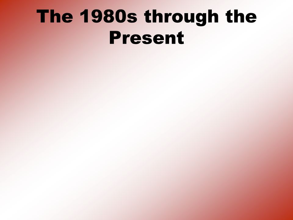 The 1980s through the Present